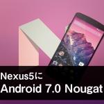 Nexus5をAndroid7.0にアップデート!
